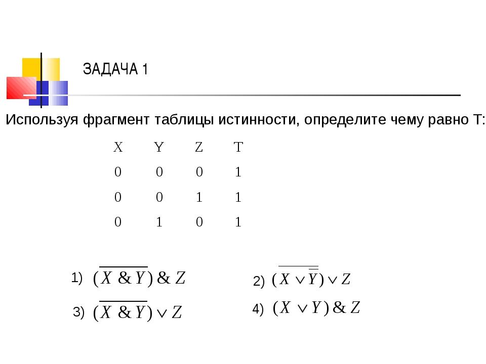 ЗАДАЧА 1 Используя фрагмент таблицы истинности, определите чему равно Т: 1) 2...
