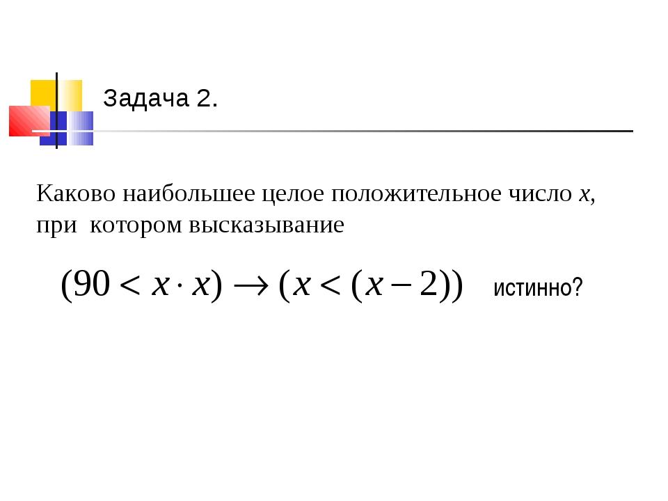 Задача 2. истинно? Каково наибольшее целое положительное число х, при котором...