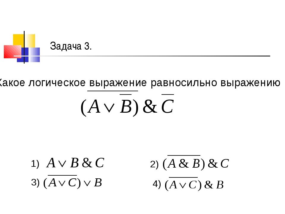 Задача 3. Какое логическое выражение равносильно выражению 1) 2) 3) 4)