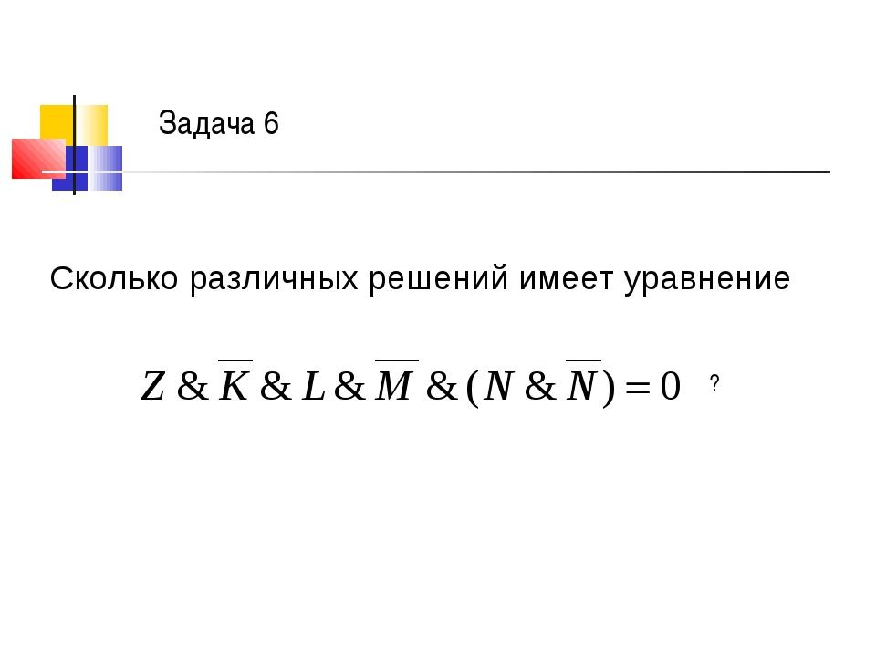 Задача 6 Сколько различных решений имеет уравнение ?
