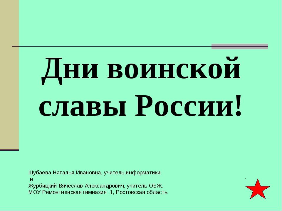 Дни воинской славы России! Шубаева Наталья Ивановна, учитель информатики и Жу...