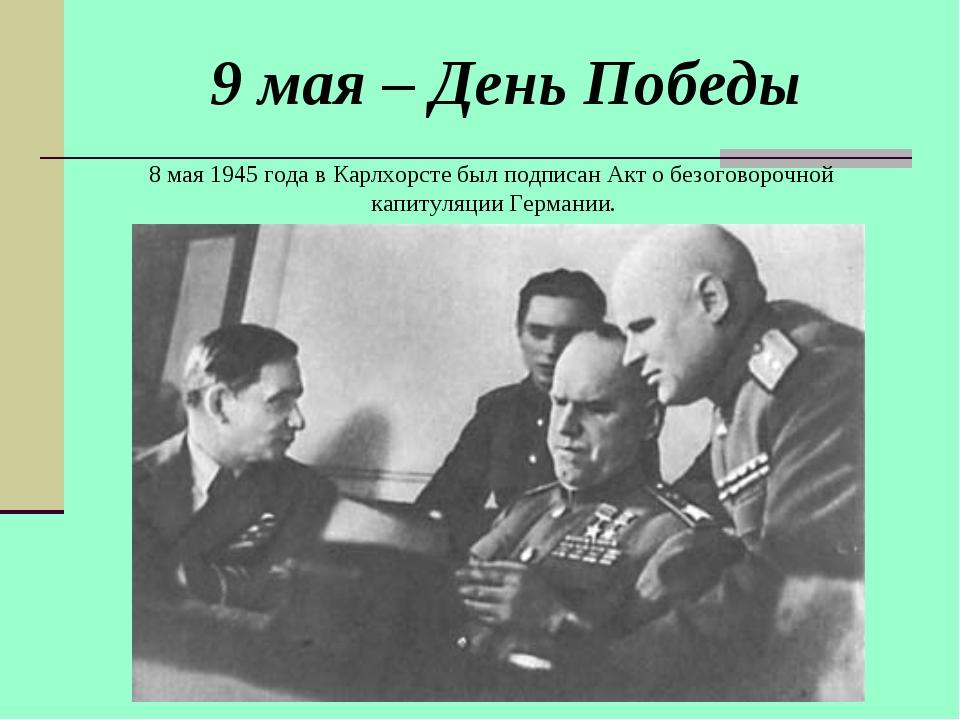 9 мая – День Победы 8 мая 1945 года в Карлхорсте был подписан Акт о безоговор...