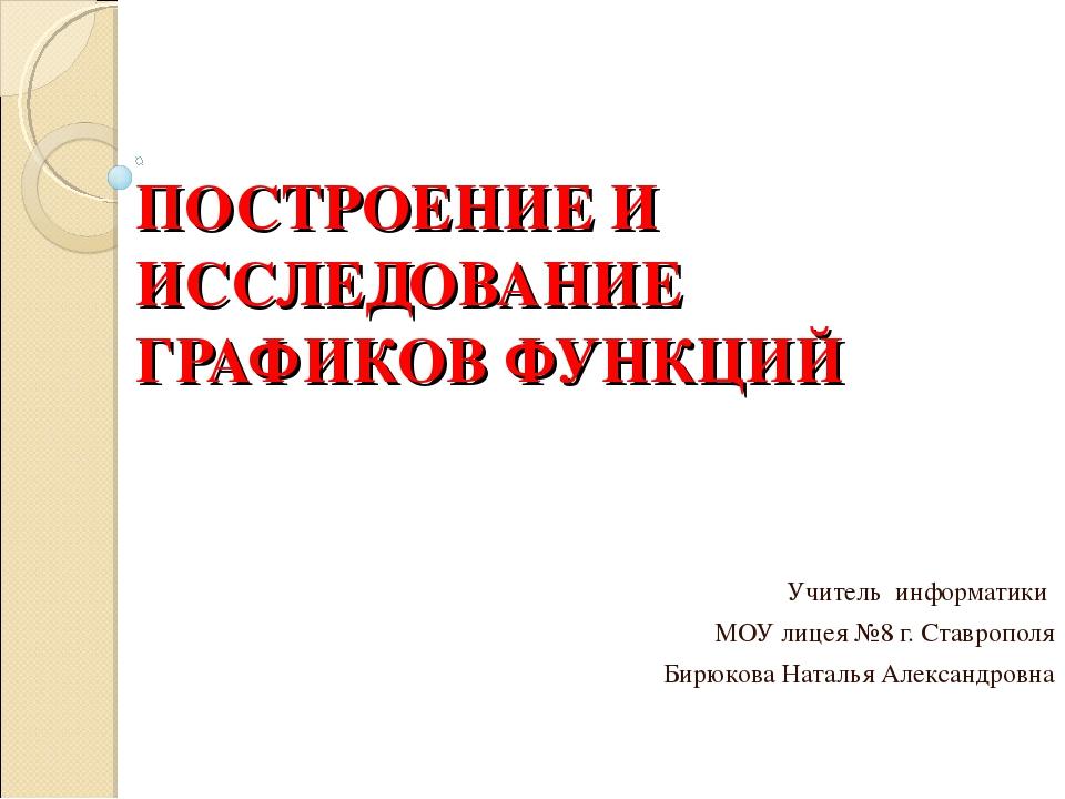 ПОСТРОЕНИЕ И ИССЛЕДОВАНИЕ ГРАФИКОВ ФУНКЦИЙ Учитель информатики МОУ лицея №8 г...