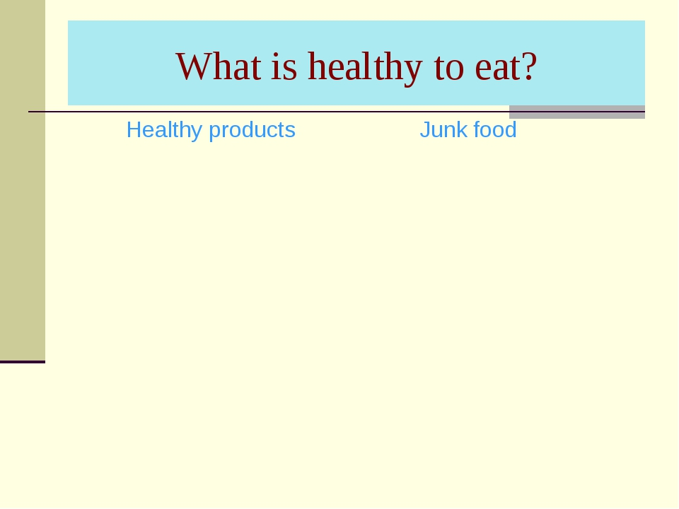 What is healthy to eat? Healthy products	Junk food