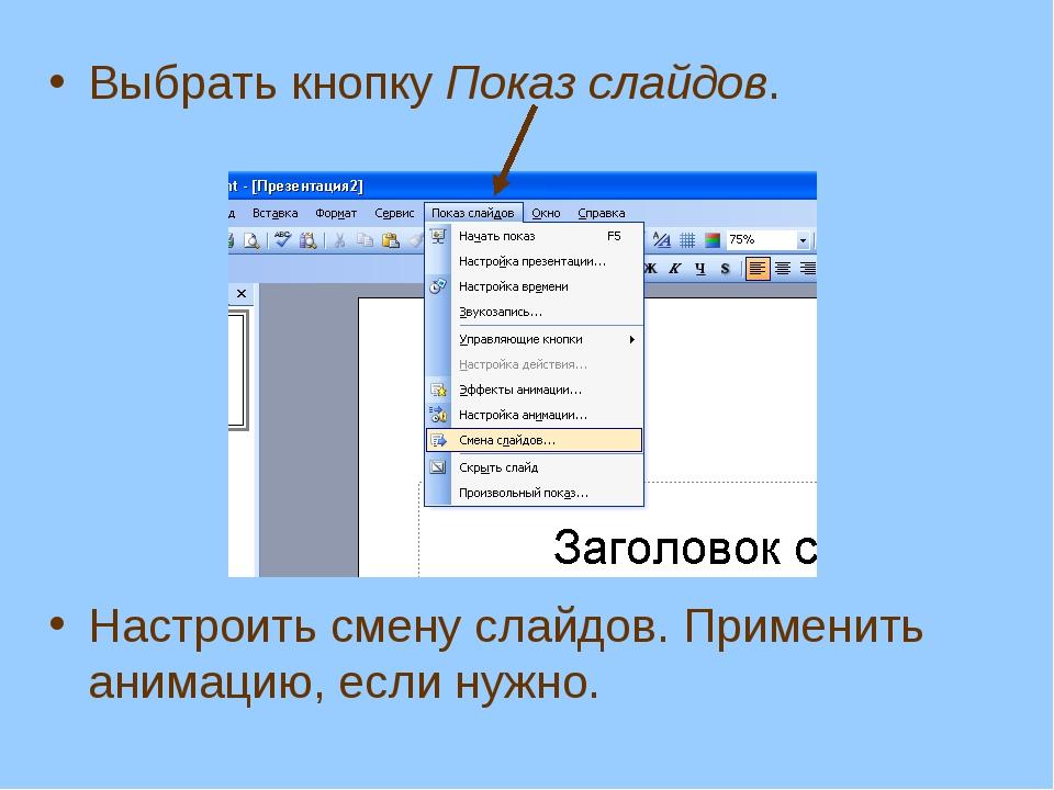 Выбрать кнопку Показ слайдов. Настроить смену слайдов. Применить анимацию, ес...