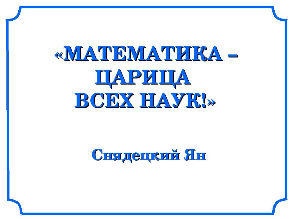 «МАТЕМАТИКА – ЦАРИЦА ВСЕХ НАУК!» Снядецкий Ян