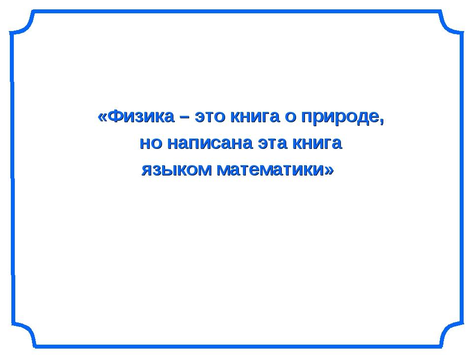 «Физика – это книга о природе, но написана эта книга языком математики»