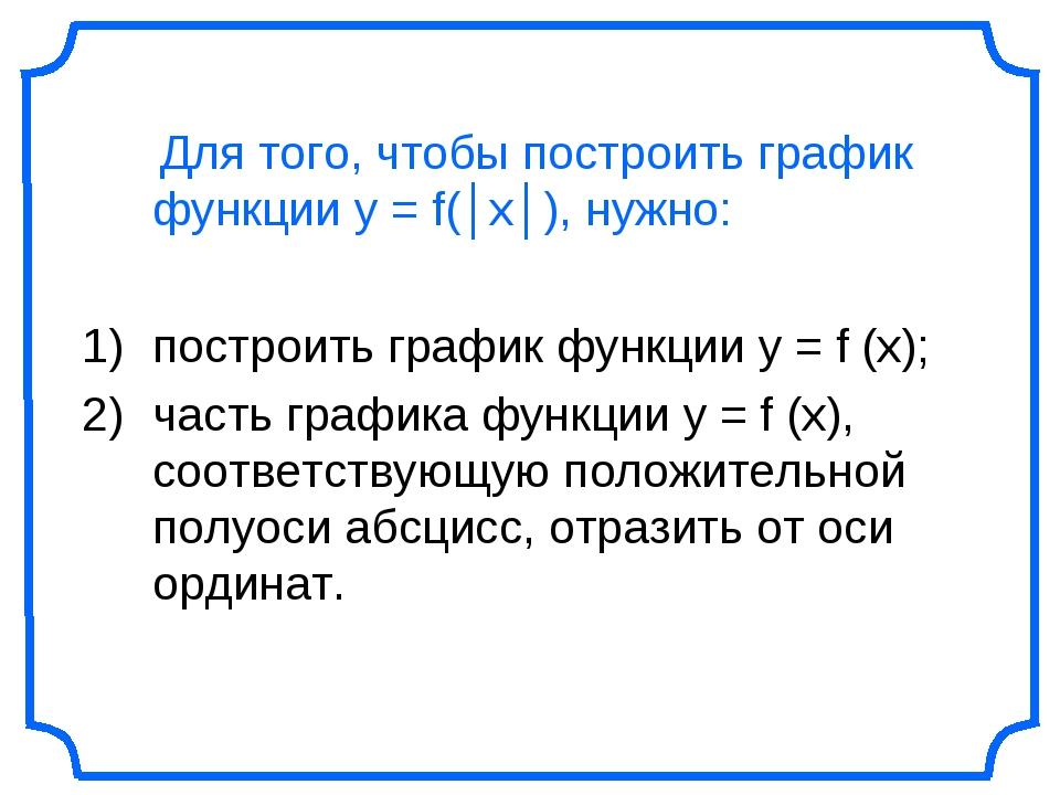 Для того, чтобы построить график функции у = f(│x│), нужно: построить график...