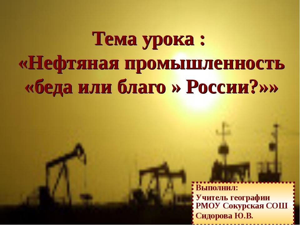 Тема урока : «Нефтяная промышленность «беда или благо » России?»» Выполнил: У...