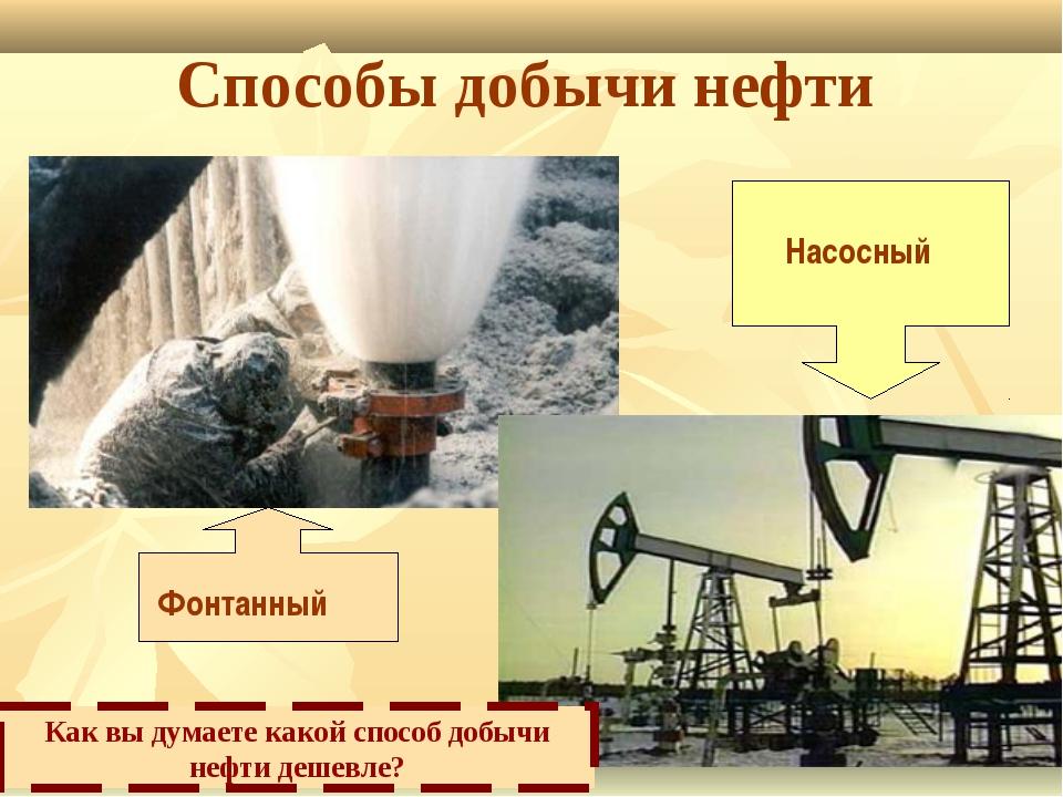 Способы добычи нефти Фонтанный Насосный Как вы думаете какой способ добычи не...