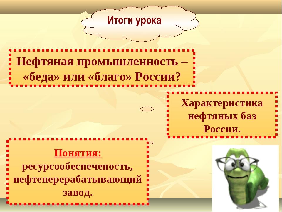 Итоги урока Нефтяная промышленность – «беда» или «благо» России? Понятия: рес...