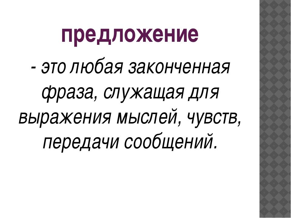 предложение - это любая законченная фраза, служащая для выражения мыслей, чув...