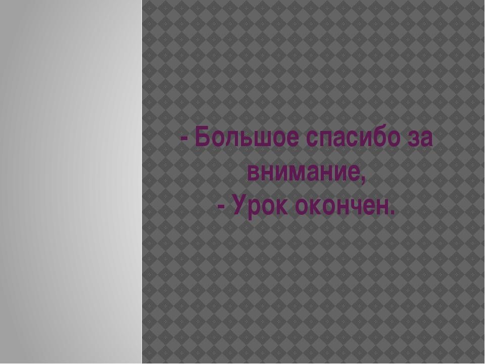 - Большое спасибо за внимание, - Урок окончен.