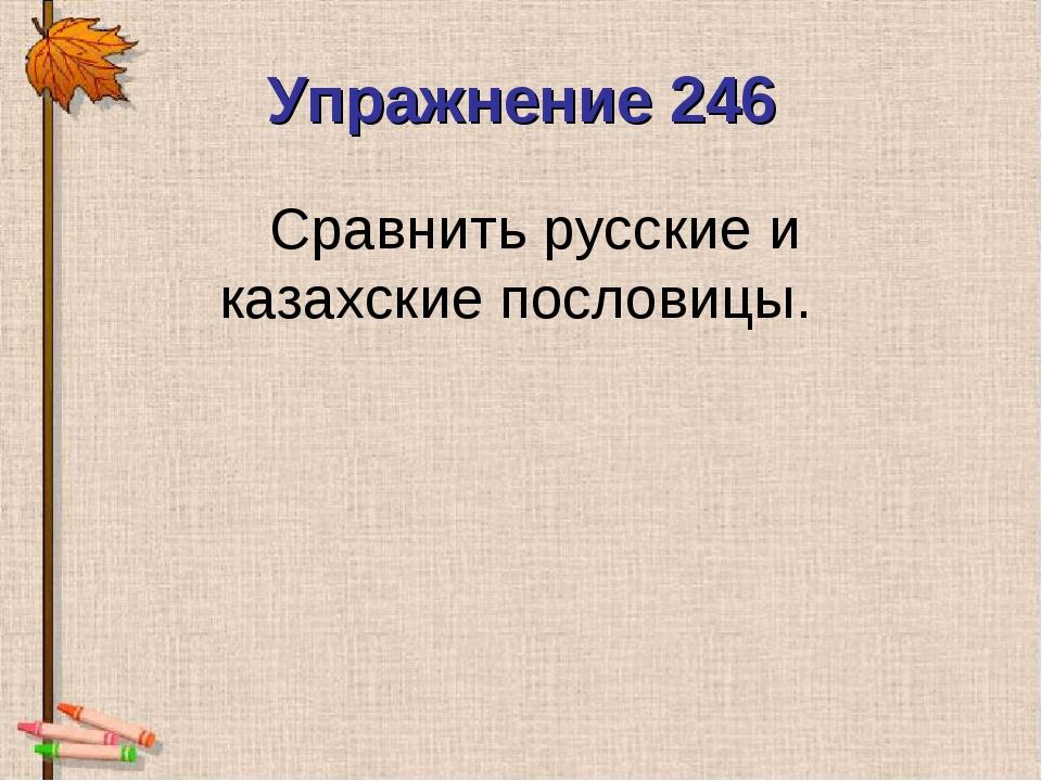 Упражнение 246 Сравнить русские и казахские пословицы.