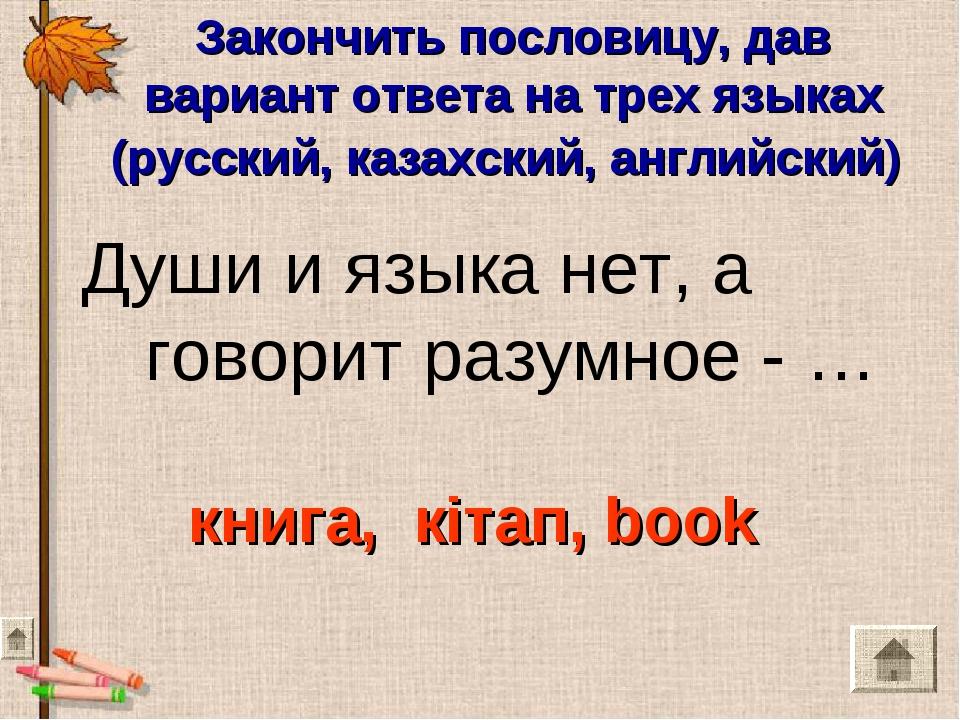 Закончить пословицу, дав вариант ответа на трех языках (русский, казахский, а...
