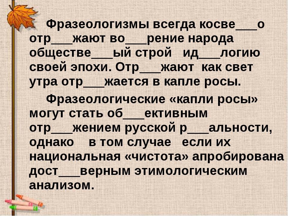 Фразеологизмы всегда косве___о отр___жают во___рение народа обществе___ый стр...