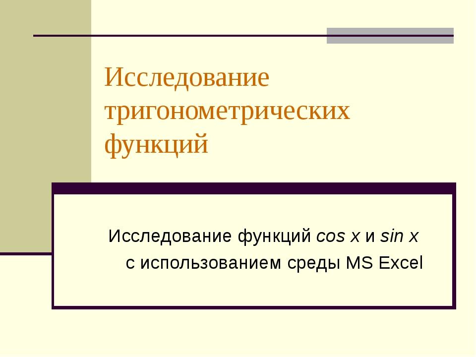 Исследование тригонометрических функций Исследование функций сos x и sin x с...