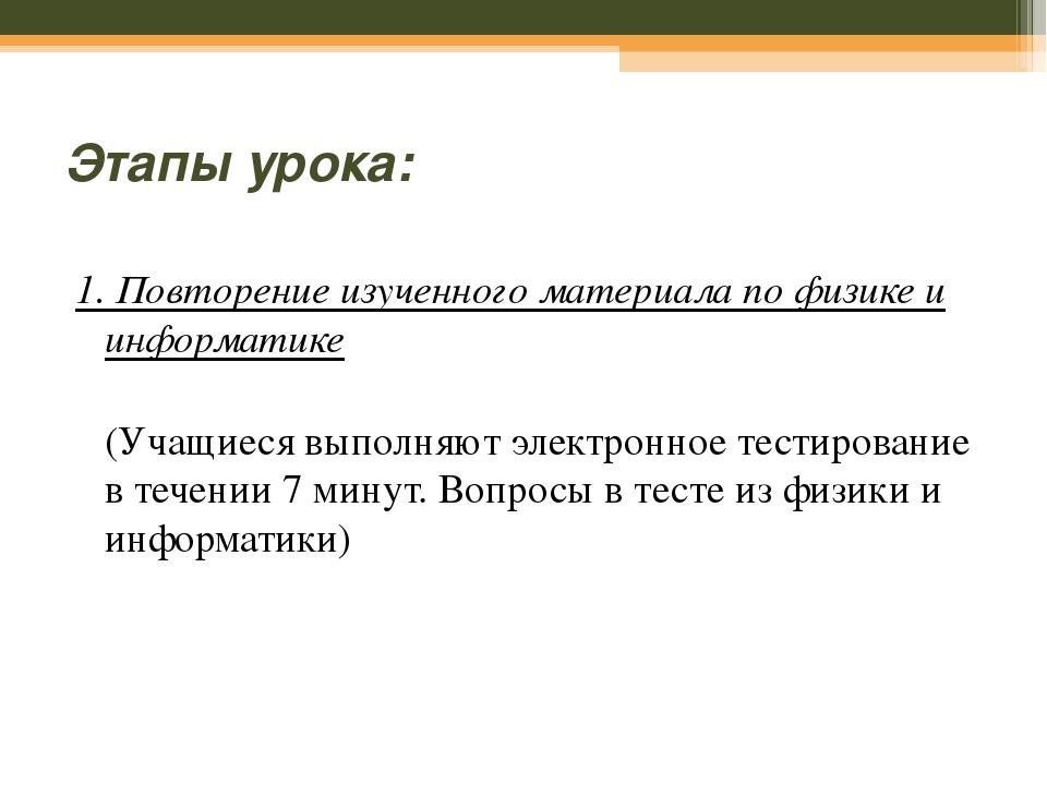 Этапы урока: 1. Повторение изученного материала по физике и информатике (Учащ...