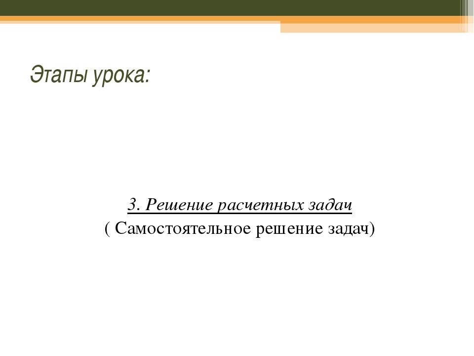 Этапы урока: 3. Решение расчетных задач ( Самостоятельное решение задач)