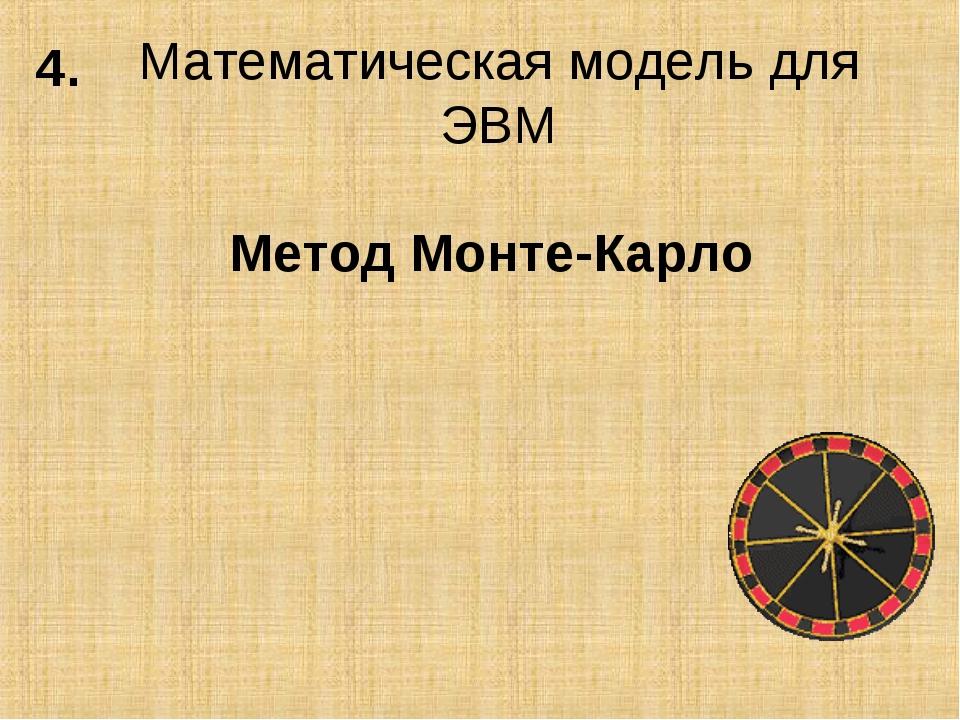 Математическая модель для ЭВМ Метод Монте-Карло 4.