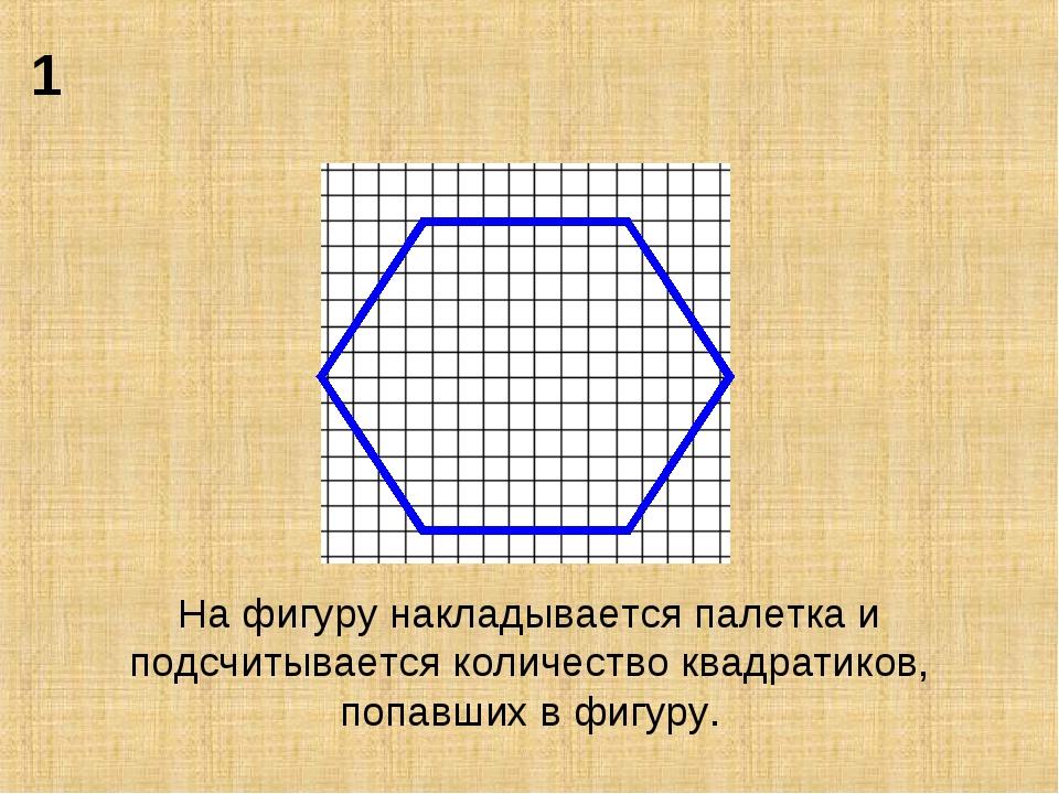 На фигуру накладывается палетка и подсчитывается количество квадратиков, попа...
