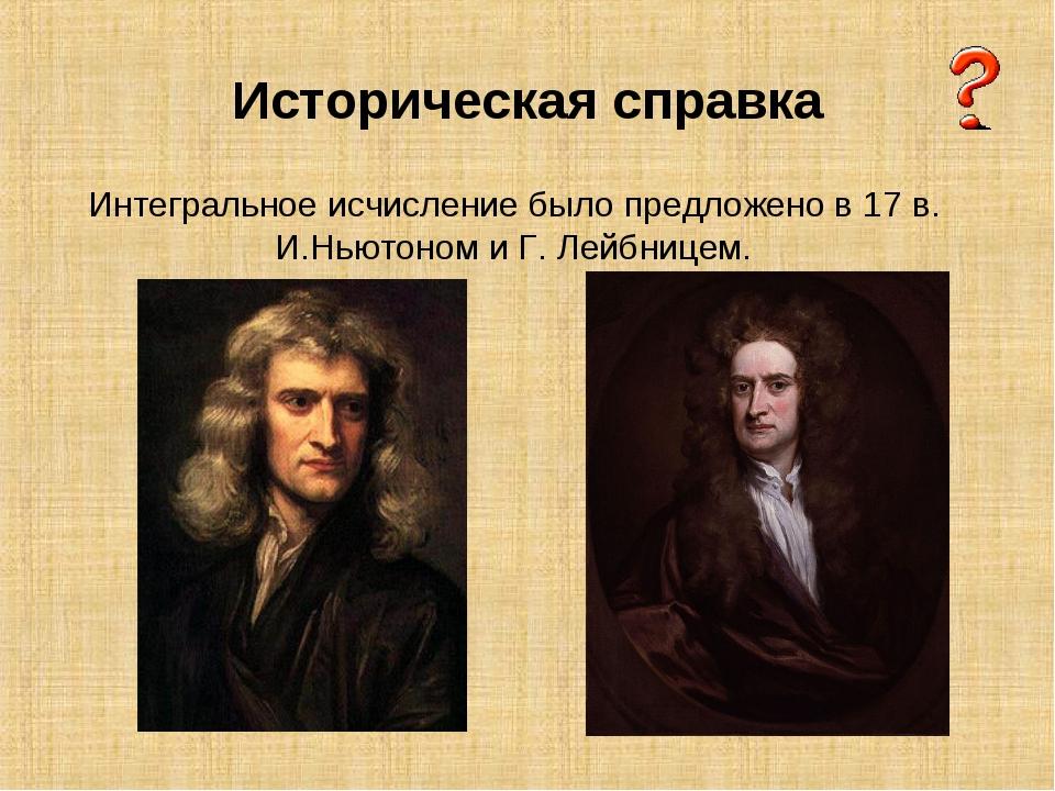 Историческая справка Интегральное исчисление было предложено в 17 в. И.Ньютон...