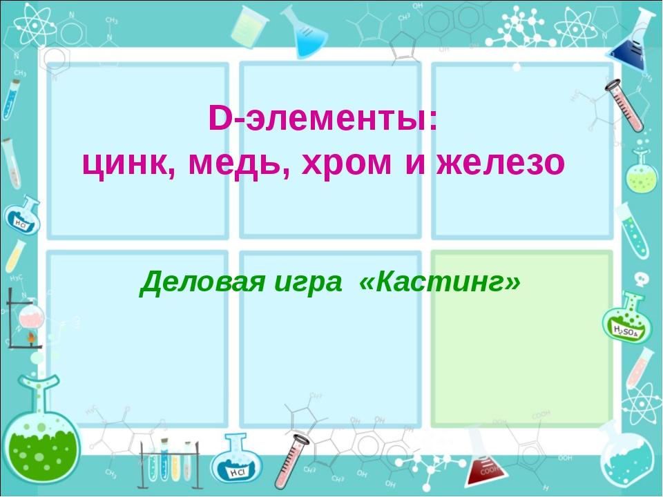 D-элементы: цинк, медь, хром и железо Деловая игра «Кастинг»