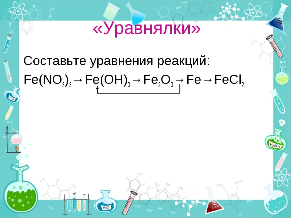 «Уравнялки» Составьте уравнения реакций: Fe(NO3)3→Fe(OH)3→Fe2O3→Fe→FeCl2