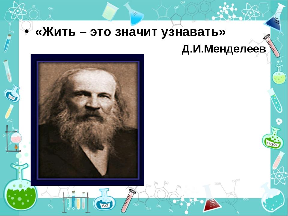 «Жить – это значит узнавать» Д.И.Менделеев