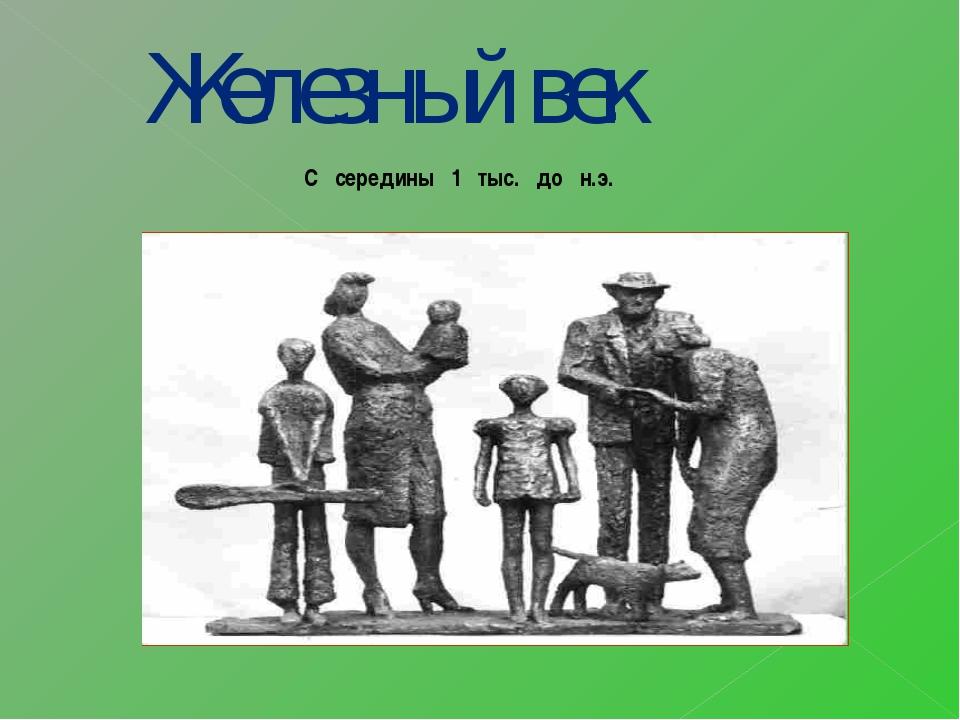 С середины 1 тыс. до н.э. Железный век