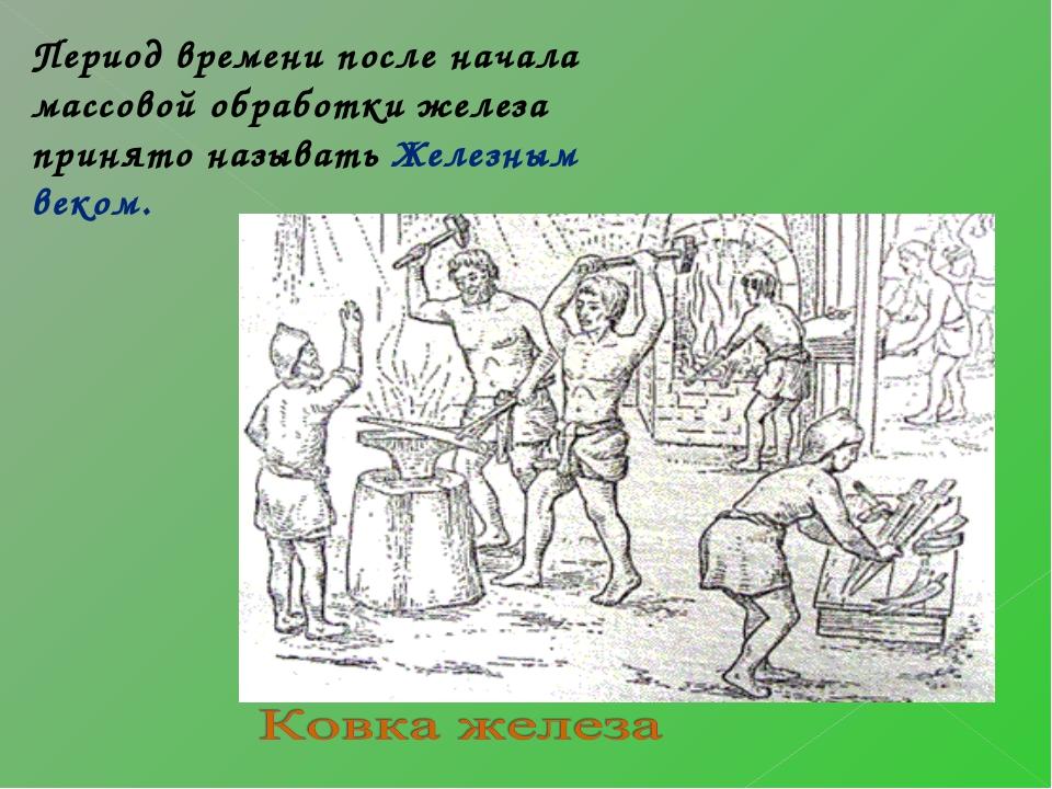 Период времени после начала массовой обработки железа принято называть Желез...