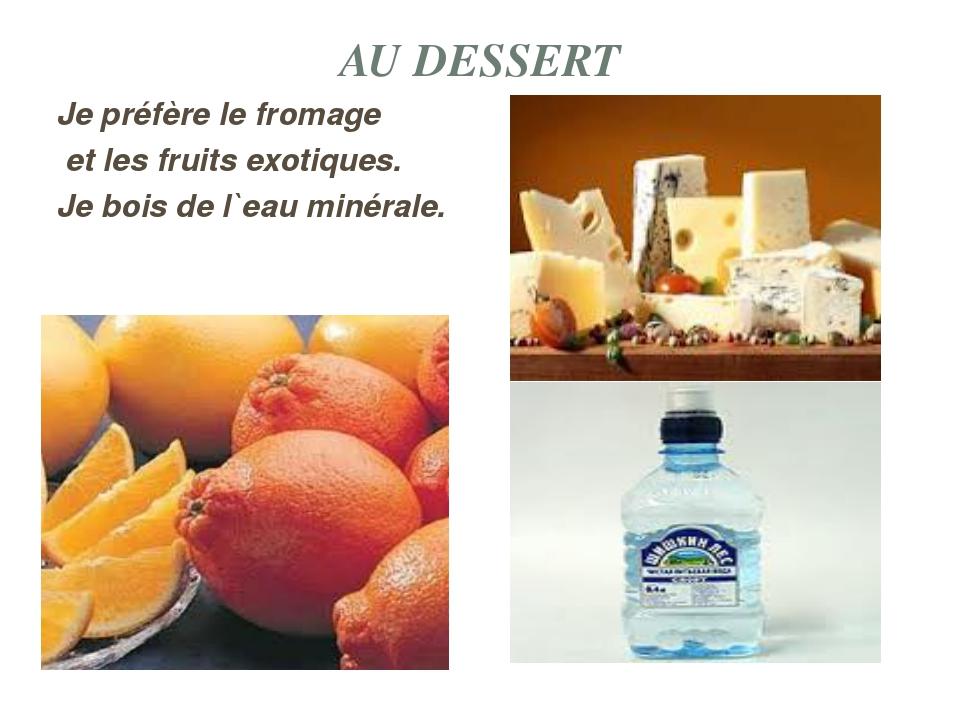 AU DESSERT Je préfère le fromage et les fruits exotiques. Je bois de l`eau mi...