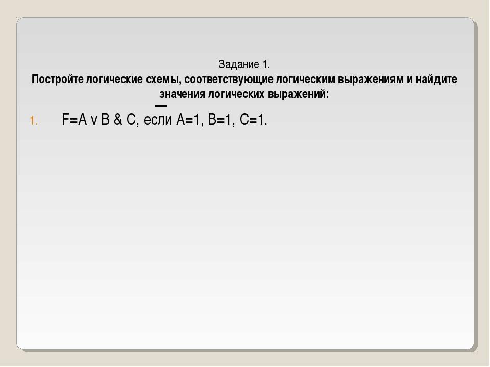 F=A v B & C, если А=1, В=1, С=1. Задание 1. Постройте логические схемы, соотв...