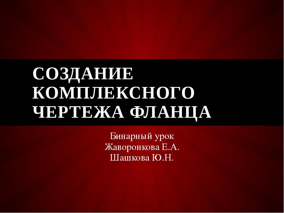 Бинарный урок Жаворонкова Е.А. Шашкова Ю.Н. СОЗДАНИЕ КОМПЛЕКСНОГО ЧЕРТЕЖА ФЛА...