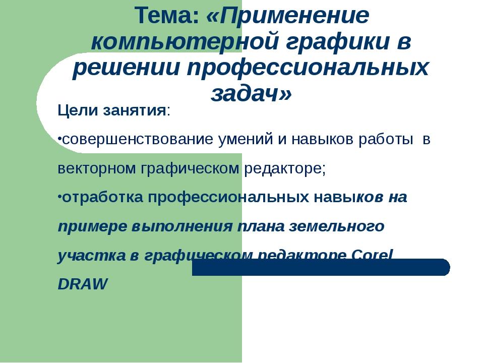 Тема: «Применение компьютерной графики в решении профессиональных задач» Цели...