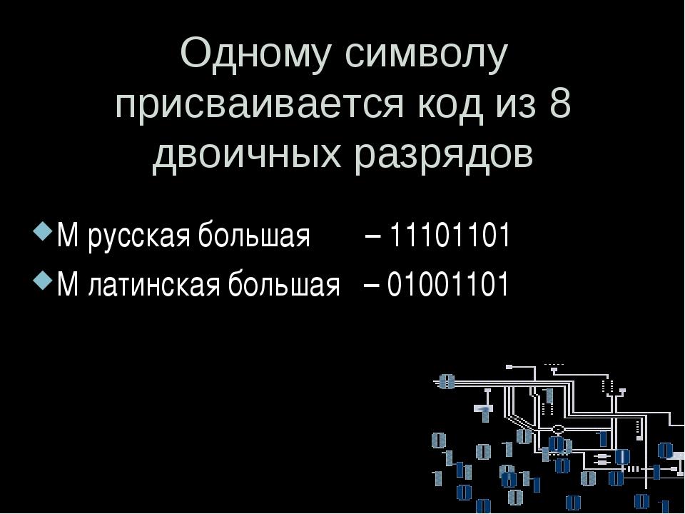 Одному символу присваивается код из 8 двоичных разрядов М русская большая – 1...