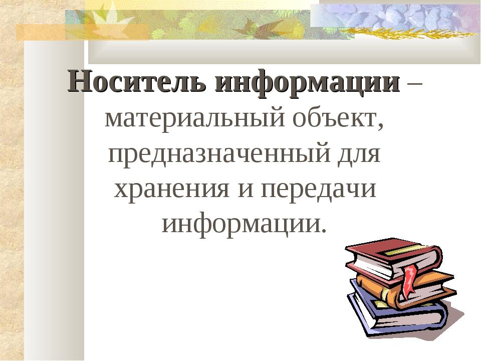 Носитель информации – материальный объект, предназначенный для хранения и пер...
