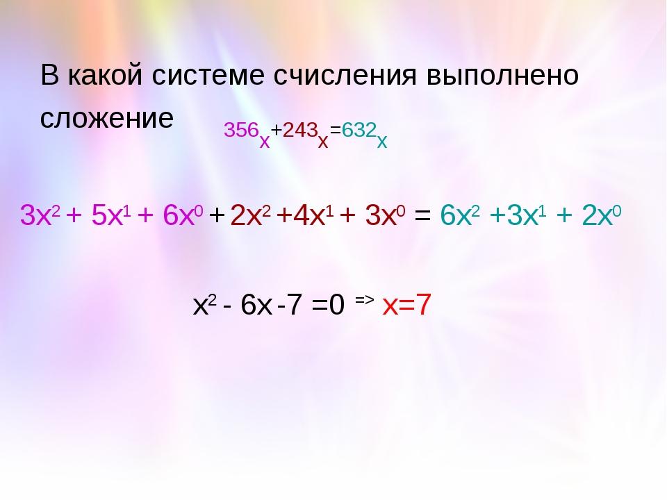 В какой системе счисления выполнено сложение 356х+243х=632х 3х2 + 5х1 + 6х0 +...