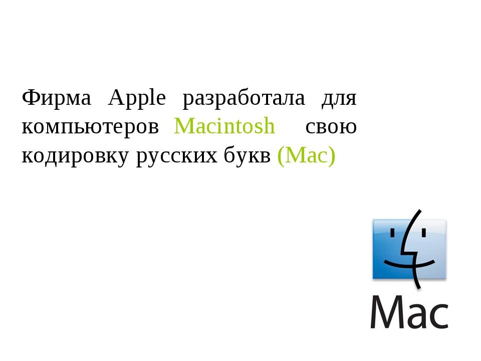 Фирма Apple разработала для компьютеров Macintosh свою кодировку русских букв...