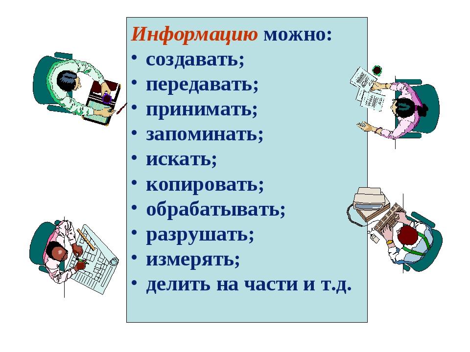 Информацию можно: создавать; передавать; принимать; запоминать; искать; копир...