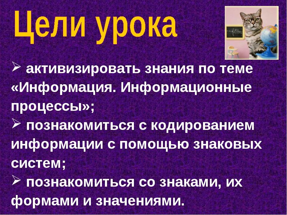 активизировать знания по теме «Информация. Информационные процессы»; познако...