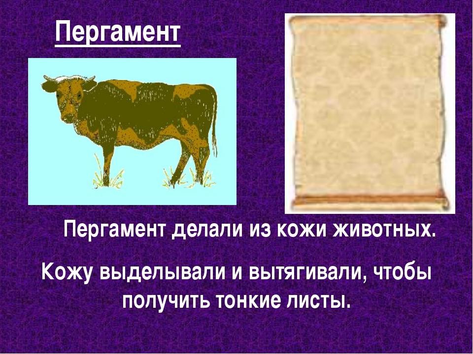 Пергамент Пергамент делали из кожи животных. Кожу выделывали и вытягивали, чт...