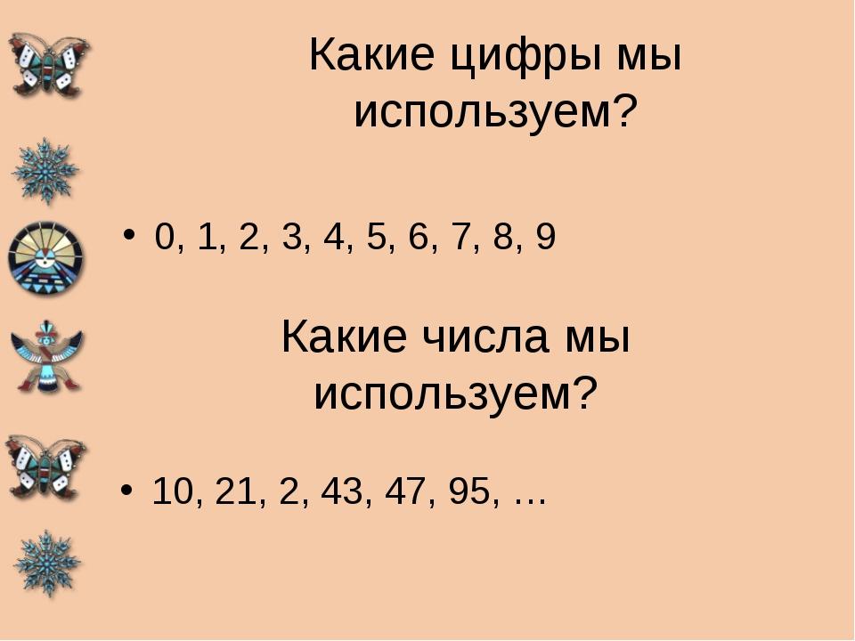 Какие цифры мы используем? 0, 1, 2, 3, 4, 5, 6, 7, 8, 9 Какие числа мы исполь...