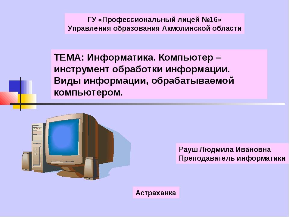 ТЕМА: Информатика. Компьютер – инструмент обработки информации. Виды информац...