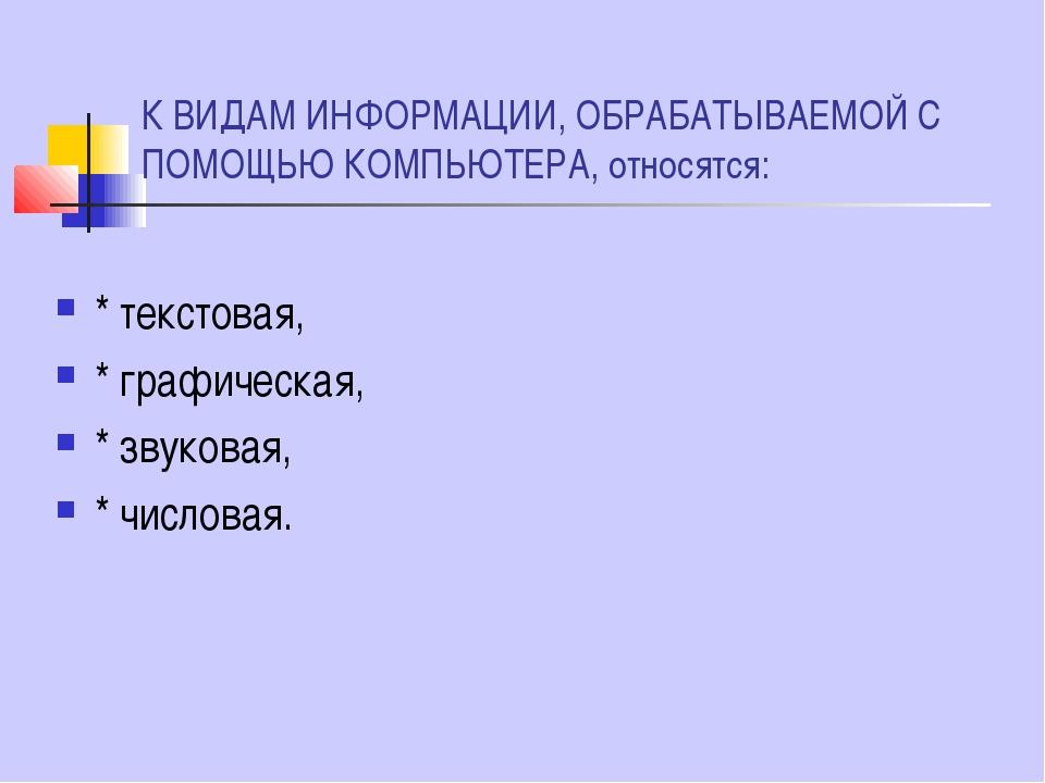К ВИДАМ ИНФОРМАЦИИ, ОБРАБАТЫВАЕМОЙ С ПОМОЩЬЮ КОМПЬЮТЕРА, относятся: * текстов...