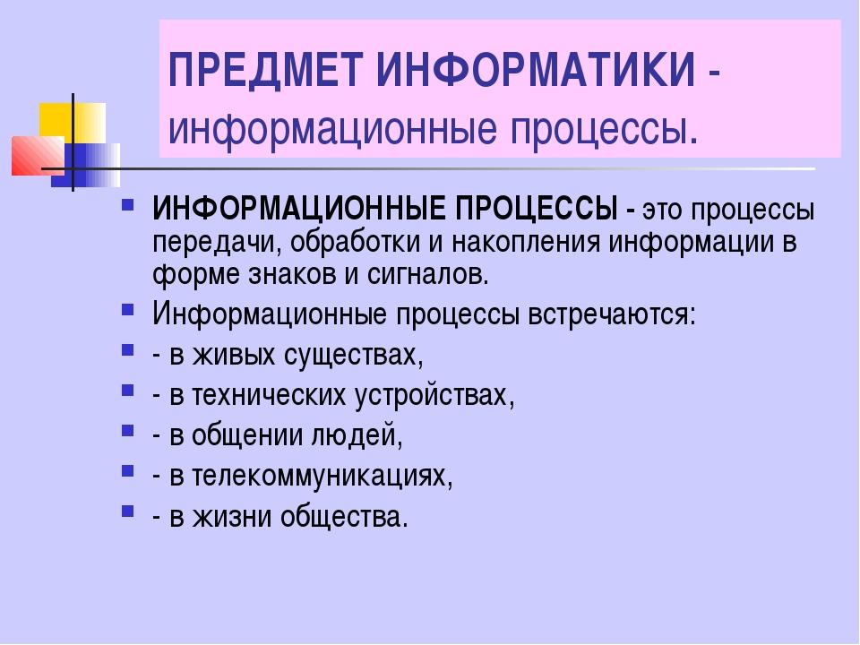 ПРЕДМЕТ ИНФОРМАТИКИ - информационные процессы. ИНФОРМАЦИОННЫЕ ПРОЦЕССЫ - это...