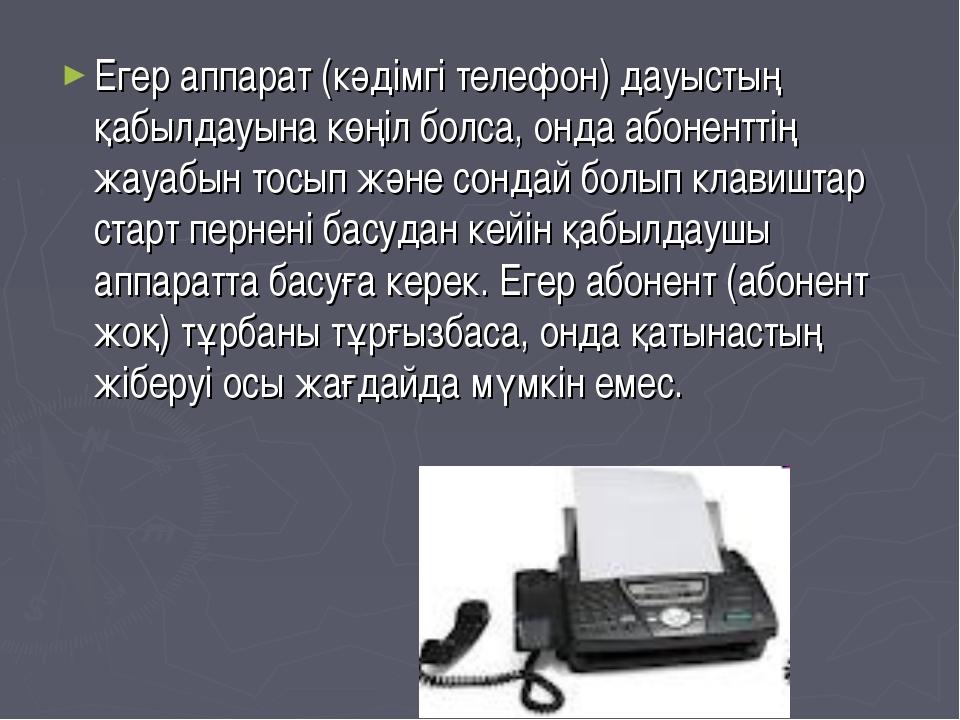 Егер аппарат (кәдiмгi телефон) дауыстың қабылдауына көңiл болса, онда абонент...