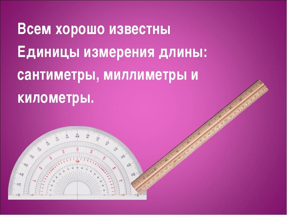 Всем хорошо известны Единицы измерения длины: сантиметры, миллиметры и киломе...