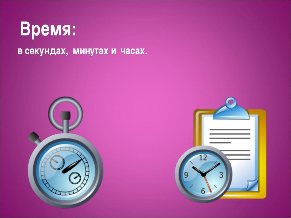 Время: в секундах, минутах и часах.