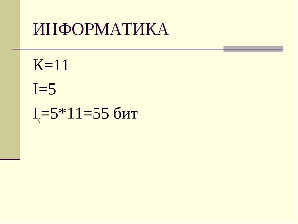 ИНФОРМАТИКА К=11 I=5 Ic=5*11=55 бит
